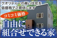 クオリティーの高い住宅を低価格でご提供します コミコミ価格 自由に組み合わせできる家